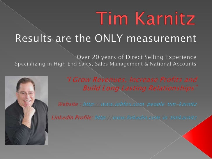 Tim Karnitz<br />Results are the ONLY measurement <br />Over 20 years of Direct Selling Experience<br />Specializing in Hi...