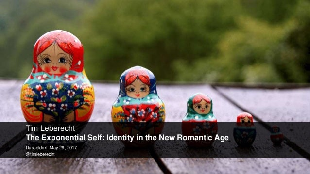 Tim Leberecht The Exponential Self: Identity in the New Romantic Age Dusseldorf, May 29, 2017 @timleberecht
