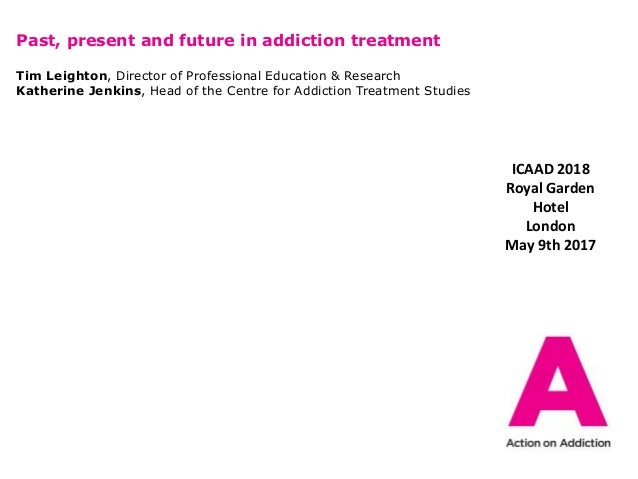 Past, present and future in addiction treatment Tim Leighton, Director of Professional Education & Research Katherine Jenk...
