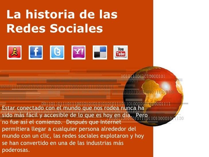 La historia de las Redes Sociales Estar conectado con el mundo que nos rodea nunca ha sido más fácil y accesible de lo que...