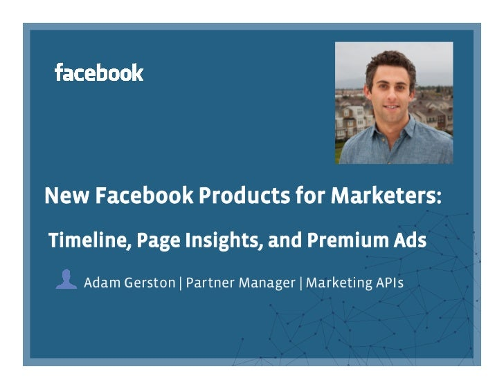 New Facebook Products for Marketers:Timeline, Page Insights, and Premium Ads   Adam Gerston | Partner Manager | Marketing ...