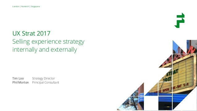 London | Norwich | Singapore UX Strat 2017 Selling experience strategy internally and externally Tim Loo Strategy Director...