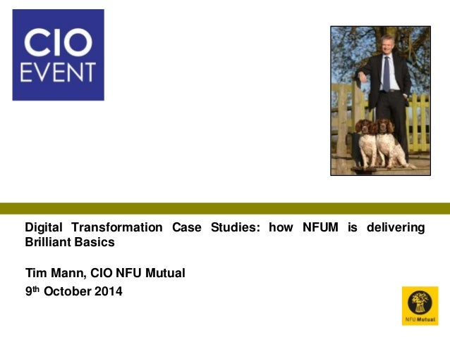 Digital Transformation Case Studies: how NFUM is delivering  Brilliant Basics  Tim Mann, CIO NFU Mutual  9th October 2014