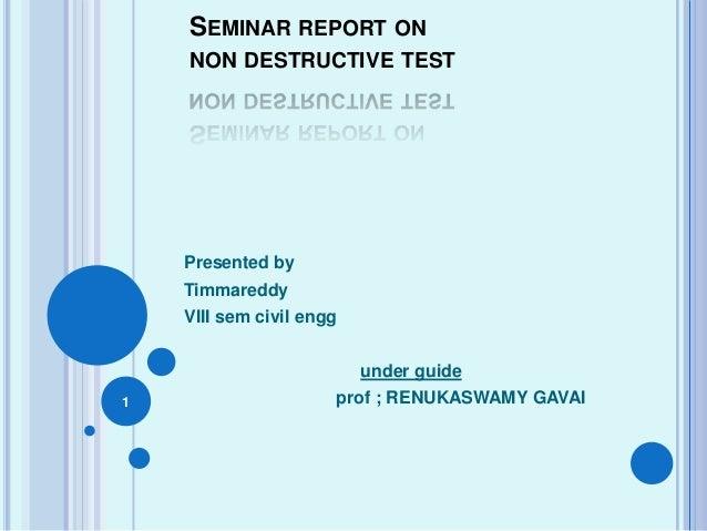 SEMINAR REPORT ON NON DESTRUCTIVE TEST Presented by Timmareddy VIII sem civil engg under guide prof ; RENUKASWAMY GAVAI1