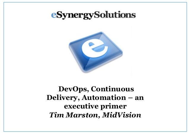 DevOps, Continuous Delivery, Automation – an executive primer Tim Marston, MidVision