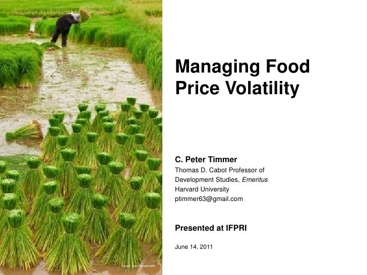 Managing Food Price Volatility<br />C. Peter Timmer<br />Thomas D. Cabot Professor of <br />Development Studies, Emeritus<...