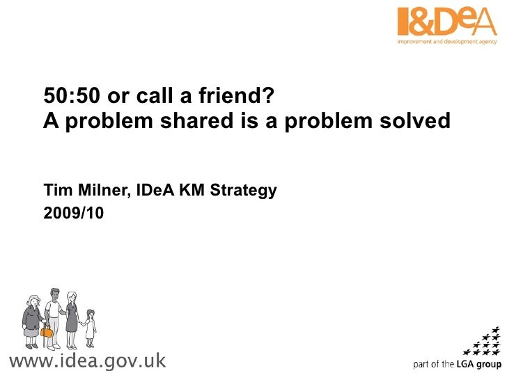 50:50 or call a friend?  A problem shared is a problem solved  Tim Milner, IDeA KM Strategy 2009/10