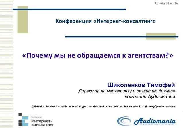 Слайд 01 из 16  Конференция «Интернет-консалтинг»  «Почему мы не обращаемся к агентствам?»  Шиколенков Тимофей Директор по...