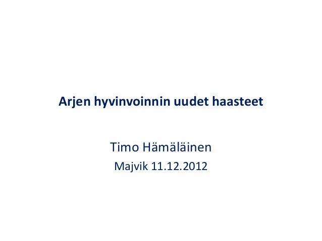 Arjen hyvinvoinnin uudet haasteet        Timo Hämäläinen        Majvik 11.12.2012