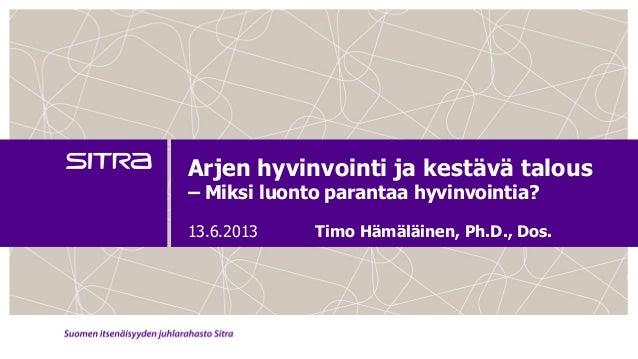 Arjen hyvinvointi ja kestävä talous– Miksi luonto parantaa hyvinvointia?13.6.2013 Timo Hämäläinen, Ph.D., Dos.