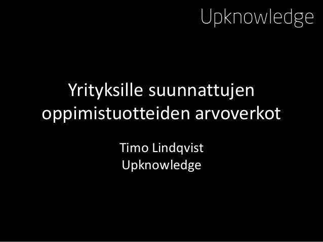 Yrityksille suunnattujen oppimistuotteiden arvoverkot Timo Lindqvist Upknowledge