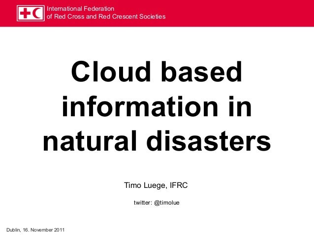 International Federation of Red Cross and Red Crescent Societies Cloud based information in natural disasters Timo Luege, ...