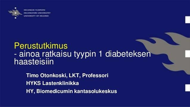 Perustutkimus - ainoa ratkaisu tyypin 1 diabeteksen haasteisiin Timo Otonkoski, LKT, Professori HYKS Lastenklinikka HY, Bi...