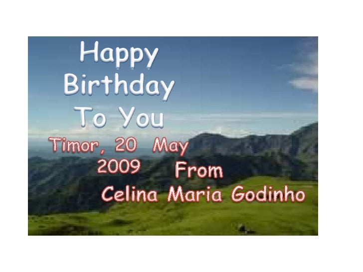 HappyBirthday<br />To You<br />Timor, 20  May   2009<br />From<br /> Celina Maria Godinho<br />