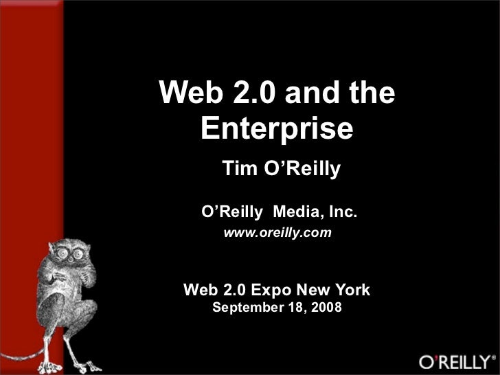 Web 2.0 and the   Enterprise      Tim O'Reilly    O'Reilly Media, Inc.      www.oreilly.com     Web 2.0 Expo New York     ...