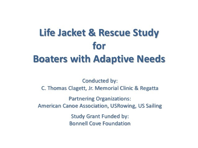 Life Jacket & Rescue Study for Boaters with Adaptive Needs Conducted by: C. Thomas Clagett, Jr. Memorial Clinic & Regatta ...