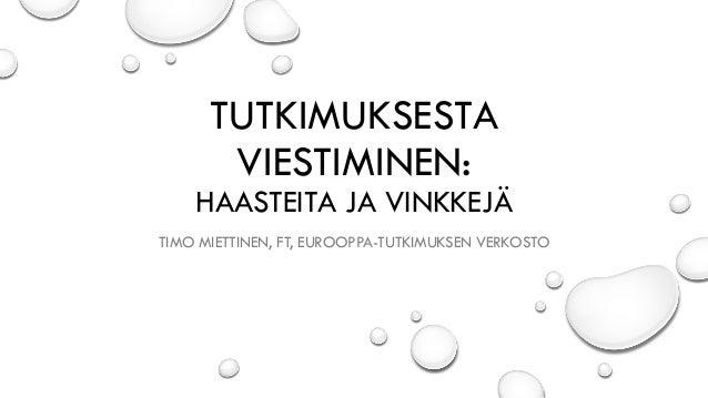 TUTKIMUKSESTA VIESTIMINEN: HAASTEITA JA VINKKEJÄ TIMO MIETTINEN, FT, EUROOPPA-TUTKIMUKSEN VERKOSTO