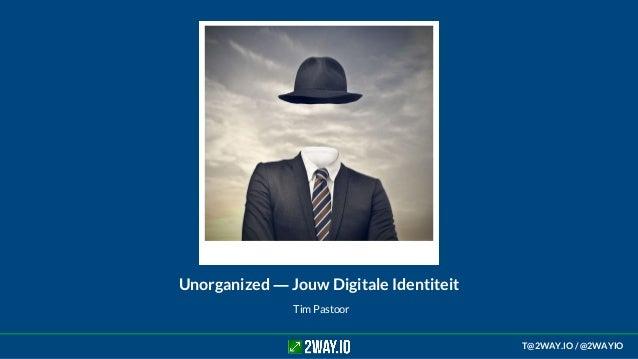 Tim Pastoor Unorganized ― Jouw Digitale Identiteit T@2WAY.IO / @2WAYIO