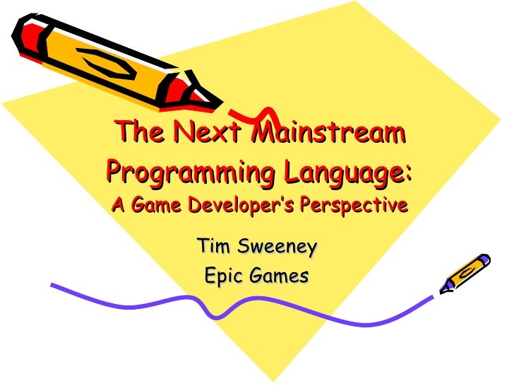 The Next Mainstream Programming Language: A Game Developer's Perspective Tim Sweeney Epic Games