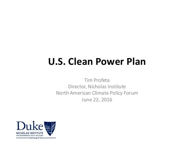 U.S.CleanPowerPlan TimProfeta Director,NicholasInstitute NorthAmericanClimatePolicyForum June22,2016