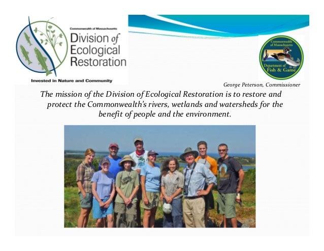 ThemissionoftheDivisionofEcologicalRestorationistorestoreand protecttheCommonwealth'srivers,wetlandsandw...