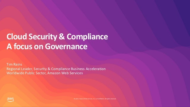 © 2019, Amazon Web Services, Inc. or its affiliates. All rights reserved. Cloud Security & Compliance A focus on Governanc...