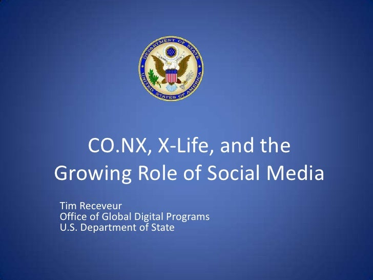 CO.NX, X-Life, and the Growing Role of Social Media <br />Tim ReceveurOffice of Global Digital ProgramsU.S. Department of ...