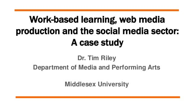 Work-based learning, web media production and the social media sector: A case study Dr. Tim Riley Department of Media and ...