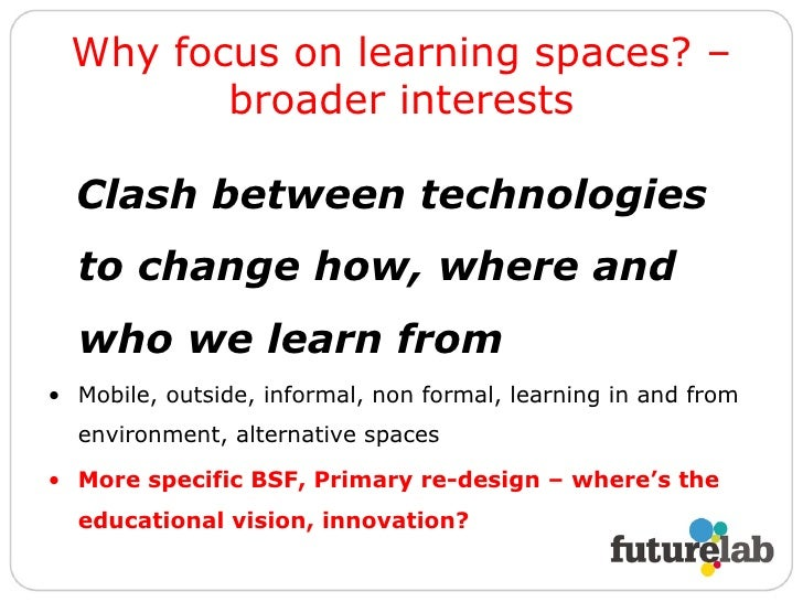 Why focus on learning spaces? – broader interests <ul><li>Clash between technologies to change how, where and who we learn...