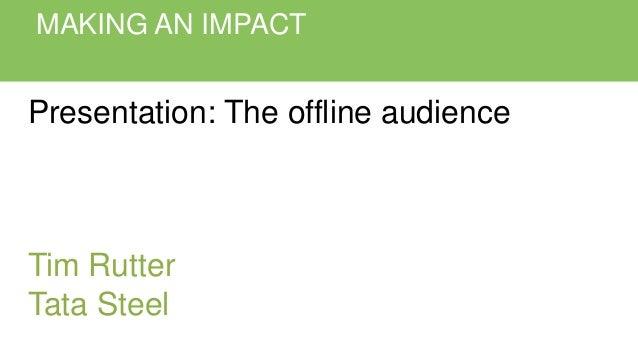 MAKING AN IMPACT Presentation: The offline audience Tim Rutter Tata Steel