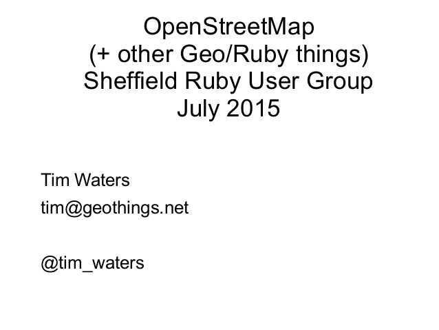 OpenStreetMap (+ other Geo/Ruby things) Sheffield Ruby User Group July 2015 Tim Waters tim@geothings.net @tim_waters