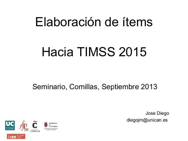 Elaboración de ítems Hacia TIMSS 2015 Seminario, Comillas, Septiembre 2013 Jose Diego diegojm@unican.es