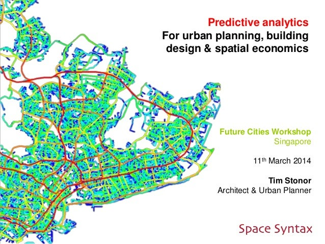 Predictive analytics For urban planning, building design & spatial economics Future Cities Workshop Singapore 11th March 2...