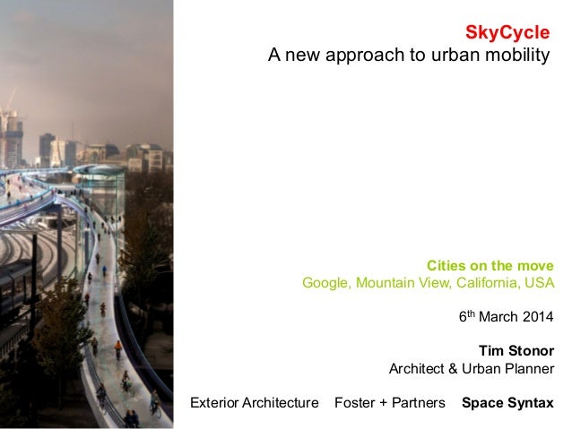 SkyCycle A new approach to urban mobility  Cities on the move Google, Mountain View, California, USA 6th March 2014 Tim St...