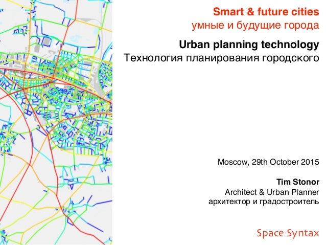 Moscow, 29th October 2015 Tim Stonor Architect & Urban Planner архитектор и градостроитель Smart & future cities умные и б...