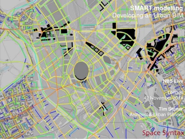 SMART modelling Developing an Urban BIM NBS Live London 4th November 2014 Tim Stonor Architect & Urban Planner