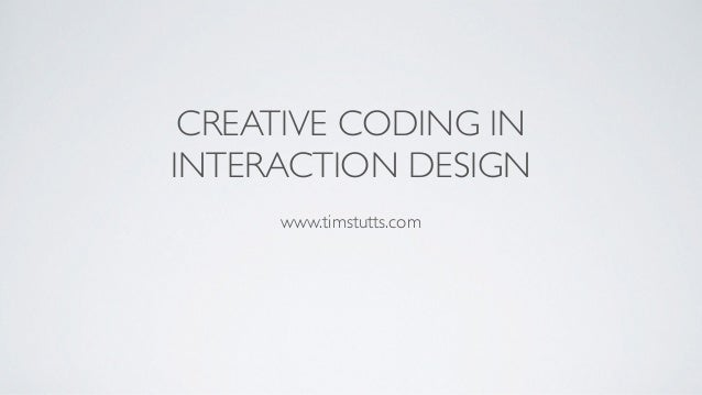 CREATIVE CODING IN 	  INTERACTION DESIGN ! www.timstutts.com