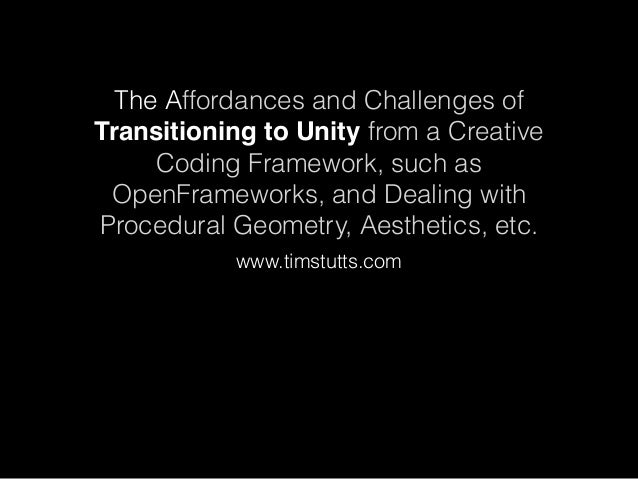 The Affordances and Challenges of Transitioning to Unity from a Creative Coding Framework, such as OpenFrameworks, and Dea...