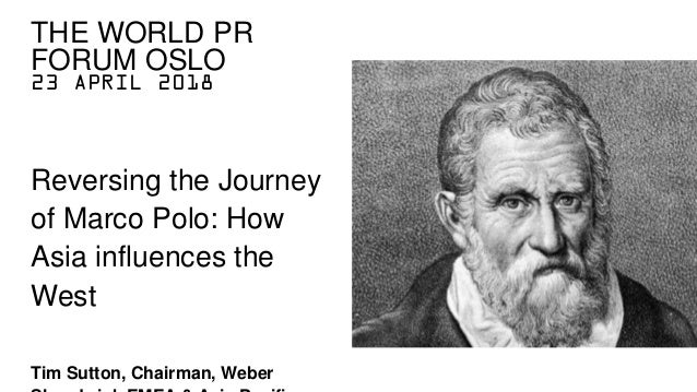 23 APRIL 2018 Reversing the Journey of Marco Polo: How Asia influences the West Tim Sutton, Chairman, Weber THE WORLD PR F...