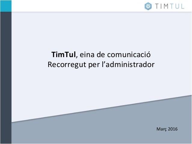TimTul,  eina  de  comunicació   Recorregut  per  l'administrador         Març  2016