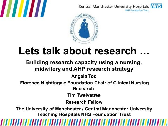 Lets talk about research … Building research capacity using a nursing, midwifery and AHP research strategy Angela Tod Flor...