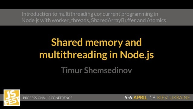Timur Shemsedinov PROFESSIONAL JS CONFERENCE 5-6 APRIL '19 KIEV, UKRAINE Introduction to multithreading concurrent program...