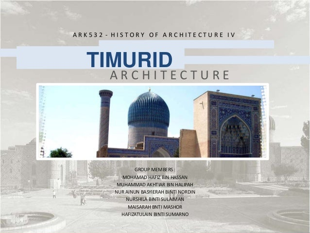 ARK532 - HISTORY OF ARCHITECTURE IV  TIMURID       ARCHITECTURE                GROUP MEMBERS :           MOHAMAD HAFIZ BIN...