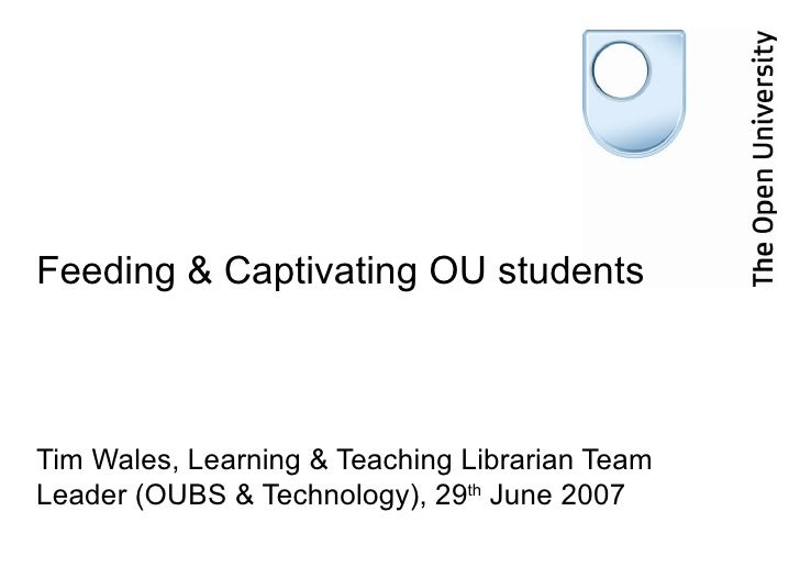 Feeding & Captivating OU students    Tim Wales, Learning & Teaching Librarian Team Leader (OUBS & Technology), 29th June 2...