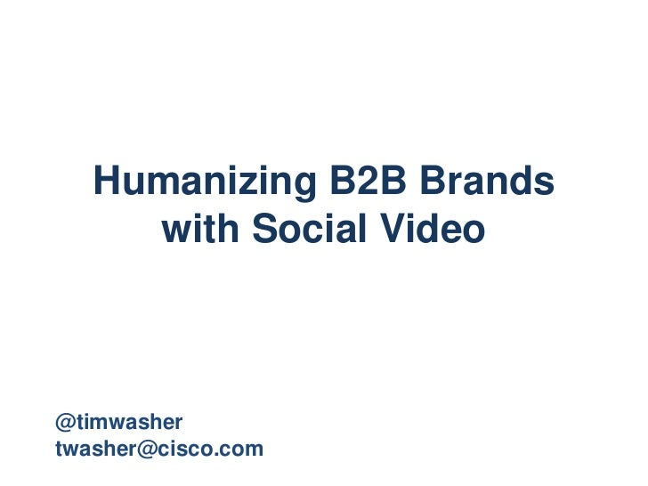 Humanizing B2B Brands     with Social Video@timwashertwasher@cisco.com