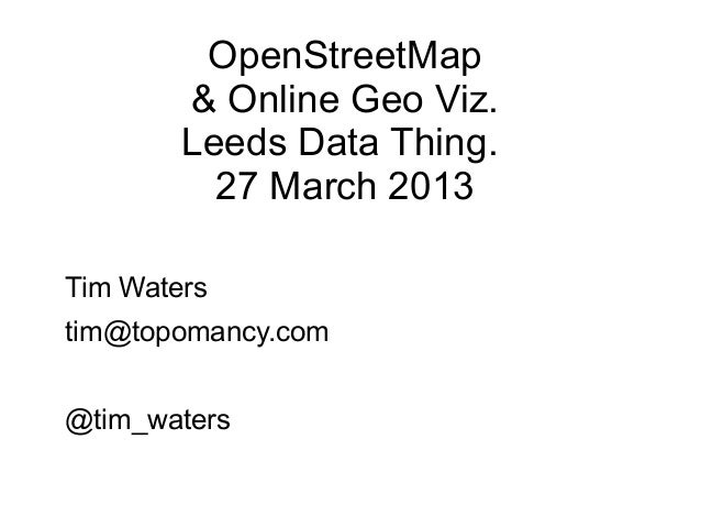 OpenStreetMap        & Online Geo Viz.        Leeds Data Thing.          27 March 2013Tim Waterstim@topomancy.com@tim_waters
