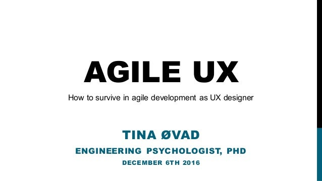 AGILE UX TINA ØVAD ENGINEERING PSYCHOLOGIST, PHD DECEMBER 6TH 2016 How to survive in agile development as UX designer