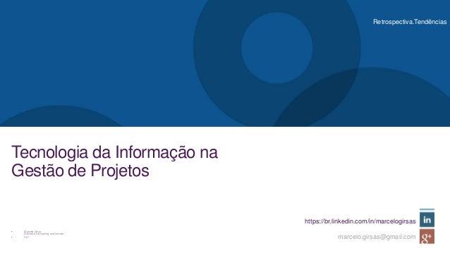 Retrospectiva.Tendências https://br.linkedin.com/in/marcelogirsas marcelo.girsas@gmail.com Tecnologia da Informação na Ges...