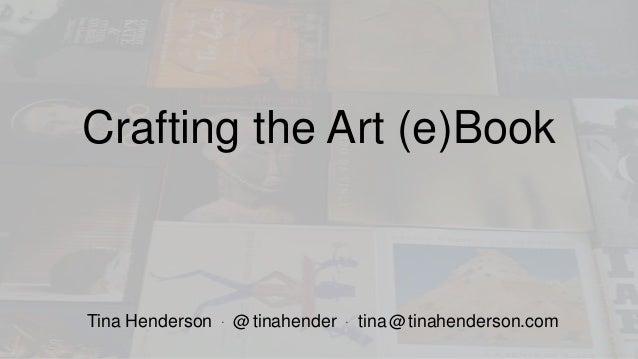 Crafting the Art (e)Book Tina Henderson • @tinahender • tina@tinahenderson.com