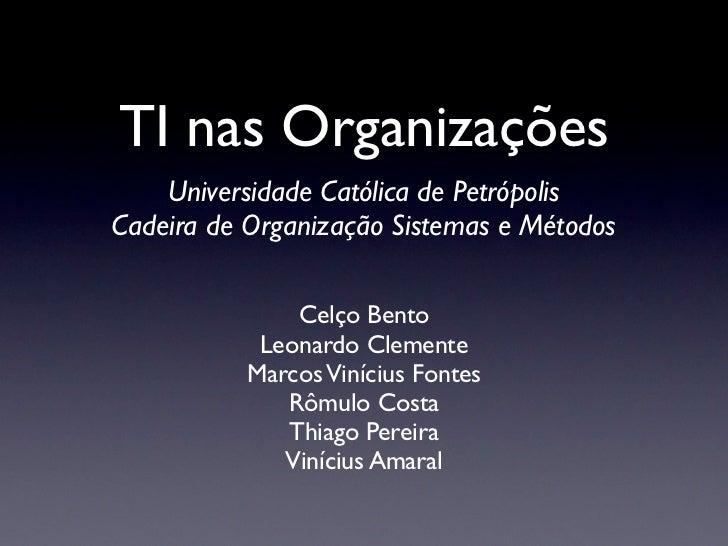 TI nas Organizações    Universidade Católica de PetrópolisCadeira de Organização Sistemas e Métodos               Celço Be...